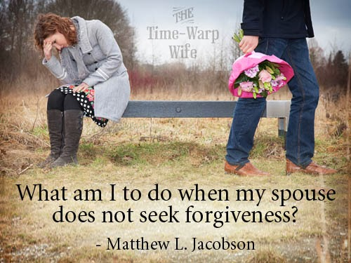 What Am I To Do When My Spouse Does Not Seek Forgiveness?