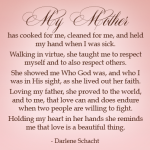 My mother has cooked for me, cleaned for me, and held my hand when I was sick. Walking in virtue, she taught me to respect myself and to also respect others. She showed me Who God was, and who I was in His sight, as she lived out her faith. Loving my father, she proved to the world, and to me, that love can and does endure when two people are willing to fight. Holding my heart in her hands she reminds me that love is a beautiful thing.