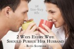 2 Ways Every Wife Should Pursue Her Husband