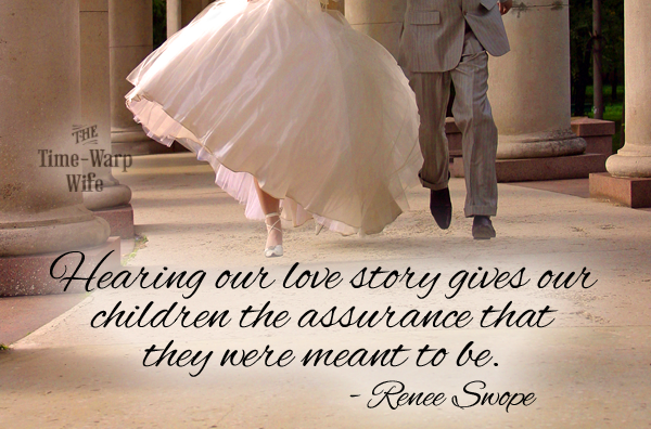 Hearing our love story gives our children the assurance that they were meant to be.