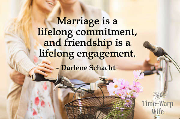 Marriage is a lifelong commitment, and friendship is a lifelong engagement.