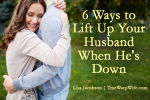 6 Ways to Lift Up Your Husband When He's Down