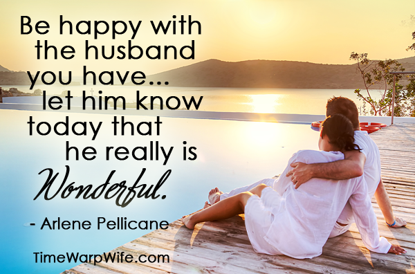 Be happy with the husband you have...