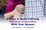 5 Ways to Build a Strong Spiritual Connection With Your Spouse