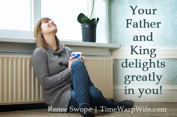 Your Father and King delight greatly in you.