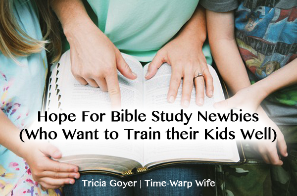 Hope For Bible Study Newbies (Who Want to Train their Kids Well)