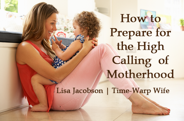 How to Prepare for the High Calling  of Motherhood