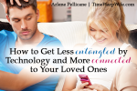How to Get Less Entangled by Technology and More Connected to Your Loved Ones
