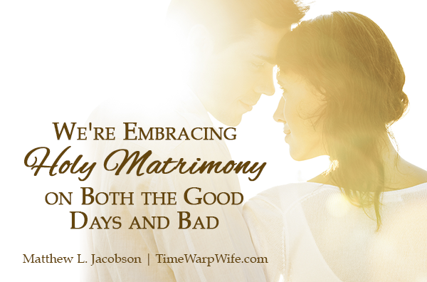 We're Embracing Holy Matrimony on Both the Good Days and Bad