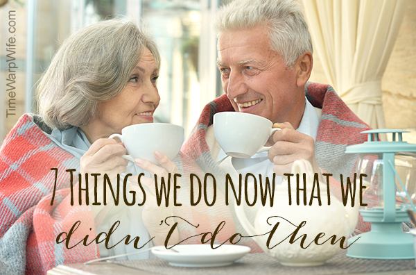 7 Things We Do Now That We Didn't Do Then