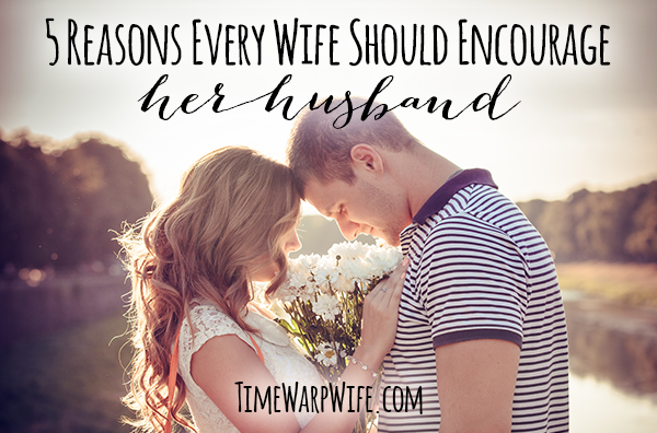 5 Reasons Every Wife Should Encourage Her Husband