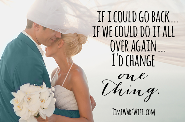 If I Could Go Back… If We Could Do it All Over Again… I'd Change One Thing