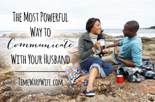 The Most Powerful Way to Communicate With Your Husband