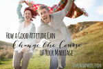 How a Good Attitude Can Change the Course of Your Marriage