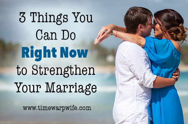 3 Things You Can Do, Right Now, To Strengthen Your Marriage