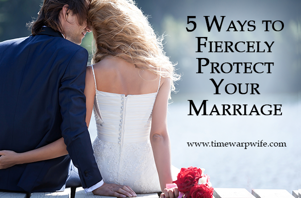 5 Ways to Fiercely Protect Your Marriage