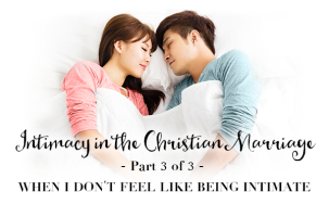 Intimacy in the Christian Marriage – Part 3 of 3 – When I Don't Feel Like Being Intimate