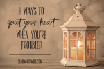 6 Ways to Quiet Your Heart When You're Troubled