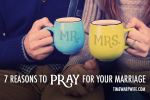 7 Reasons to Pray for Your Marriage