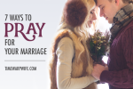7 Ways to Pray for Your Marriage