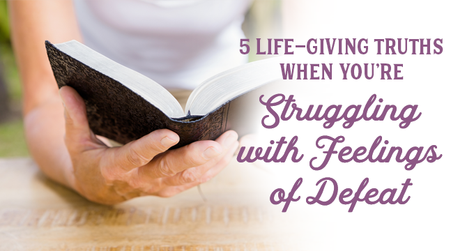 5 Life-Giving Truths When You're Struggling With Feelings of Defeat