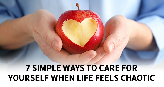 7 Simple Ways to Care for Yourself when Life Feels Chaotic