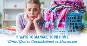 5 Ways to Manage Your Home When You're Overwhelmed or Depressed