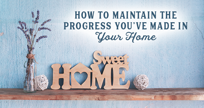 How to Maintain the Progress You've Made in Your Home