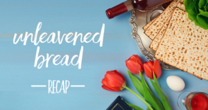Chapter Two – Unleavened Bread Recap