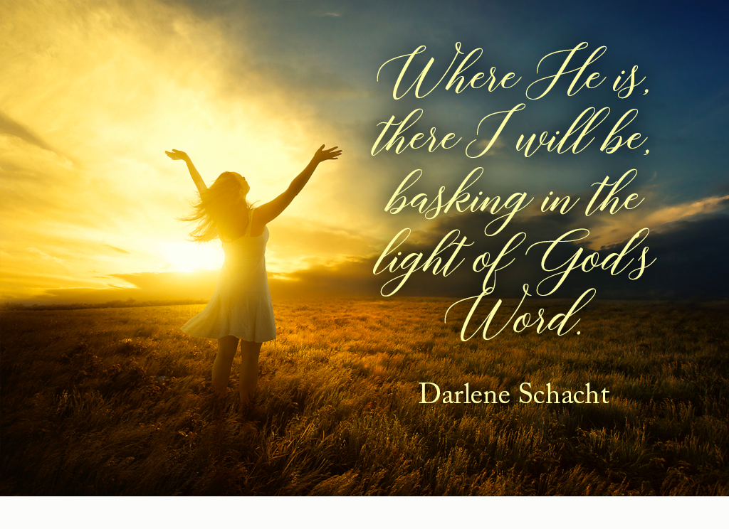 Where God is I will be basking in the light of God's Word